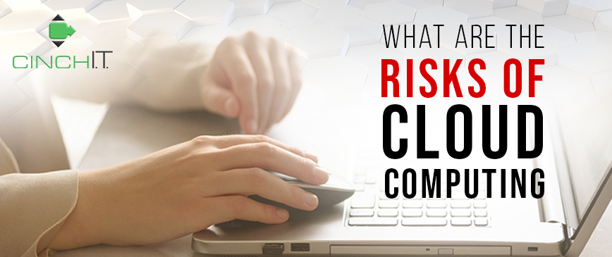 Riskc of cloud computing can be mitigated with the expertise of Cinch I.T's support staff located in Framingham, MA; Marlborough, MA; Newton, MA; Taunton, MA; Woburn, MA; Worcester, MA; Troy, MI; Vinings, GA